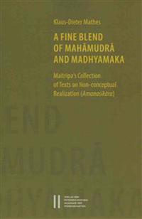 A Fine Blend of Mahamudra and Madhyamaka: Maitripa's Collection of Texts on Non-Conceptual Realization (Amanasikara)