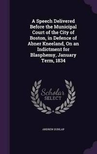 A Speech Delivered Before the Municipal Court of the City of Boston, in Defence of Abner Kneeland, on an Indictment for Blasphemy, January Term, 1834