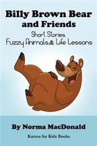 Billy Brown Bear and Friends: Short Stories, Fuzzy Animals, and Life Lessons