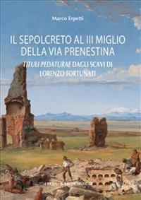 Il Sepolcreto Al III Miglio Della Via Prenestina: Tituli Pedaturae Dagli Scavi Di Lorenzo Fortunati (Roma, 1861)