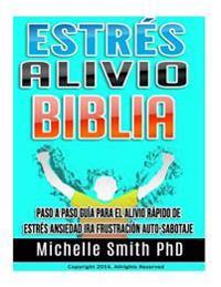 Estres Alivio Biblia: Paso a Paso Guia Para El Alivio Rapido de Estres Ansiedad IRA Frustracion Auto-Sabotaje