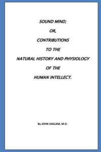 Sound Mind Or, Contributions to the Natural History and Physiology of the Human