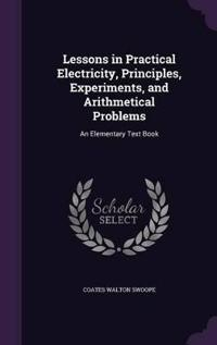 Lessons in Practical Electricity, Principles, Experiments, and Arithmetical Problems