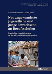 Neu Zugewanderte Jugendliche Und Junge Erwachsene an Berufsschulen: Ergebnisse Einer Befragung Zu Sprach- Und Bildungsbiografien