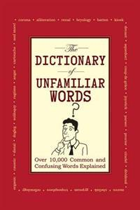 The Dictionary of Unfamiliar Words: Over 10,000acommon and Confusing Words Explained