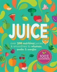 Juice: Over 100 Nutritious Juices and Smoothies to Rehydrate, Soothe and Energize