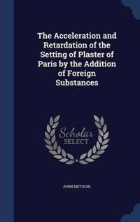 The Acceleration and Retardation of the Setting of Plaster of Paris by the Addition of Foreign Substances