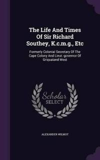 The Life and Times of Sir Richard Southey, K.C.M.G., Etc., Formerly Colonial Secretary of the Cape Colony and Lieut.-Governor of Griqualand West;