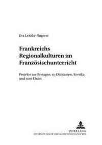 Frankreichs Regionalkulturen Im Franzoesischunterricht: Projekte Zur Bretagne, Zu Okzitanien, Korsika Und Zum Elsass