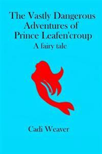 The Vastly Dangerous Adventures of Prince Leafen'croup: A Fairy Tale