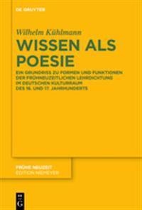 Wissen ALS Poesie: Ein Grundriss Zu Formen Und Funktionen Der Frühneuzeitlichen Lehrdichtung Im Deutschen Kulturraum Des 16. Und 17. Jahr