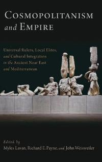 Cosmopolitanism and Empire: Universal Rulers, Local Elites, and Cultural Integration in the Ancient Near East and Mediterranean