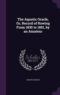 The Aquatic Oracle, Or, Record of Rowing from 1835 to 1851, by an Amateur