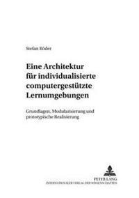 Eine Architektur Fuer Individualisierte Computergestuetzte Lernumgebungen: Grundlagen, Modularisierung Und Prototypische Realisierung