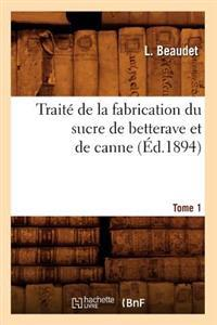 Trait� de la Fabrication Du Sucre de Betterave Et de Canne. Tome 1 (�d.1894)
