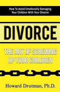 Divorce: The Art of Screwing Up Your Children