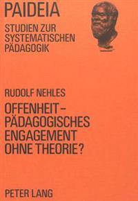 Offenheit - Paedagogisches Engagement Ohne Theorie?: Eine Darstellung Und Analyse Von Paedagogischen Konzeptionen Der Offenheit, Insbesondere Der Offe