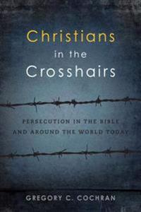 Christians in the Crosshairs: Persecution in the Bible and Around the World Today