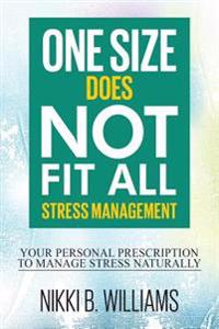 One Size Does Not Fit All: Stress Management: Your Personal Prescription to Manage Stress Naturally