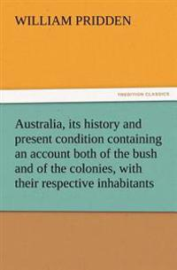 Australia, Its History and Present Condition Containing an Account Both of the Bush and of the Colonies, with Their Respective Inhabitants