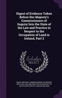 Digest of Evidence Taken Before Her Majesty's Commissioners of Inquiry Into the State of the Law and Practice in Respect to the Occupation of Land in Ireland, Part 2