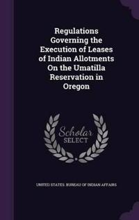 Regulations Governing the Execution of Leases of Indian Allotments on the Umatilla Reservation in Oregon