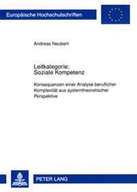 Leitkategorie: Soziale Kompetenz: Konsequenzen Einer Analyse Beruflicher Komplexitaet Aus Systemtheoretischer Perspektive