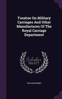 Treatise on Military Carriages and Other Manufactures of the Royal Carriage Department