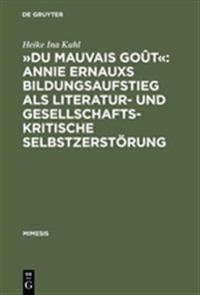 du Mauvais Go t  Annie Ernauxs Bildungsaufstieg ALS Literatur- Und Gesellschaftskritische Selbstzerst rung