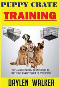 Puppy Crate Training: Fun, Dog-Friendly Techniques to Get Your Puppy Used to the Crate