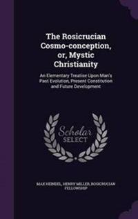 The Rosicrucian Cosmo-Conception, Or, Mystic Christianity