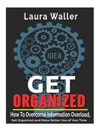 Get Organized: How to Overcome Information Overload, Get Organized and Make Better Use of Your Time