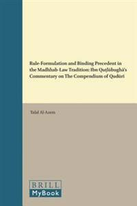 Rule-Formulation and Binding Precedent in the Madhhab-Law Tradition: Ibn Quṭlūbughā's Commentary on the Compendium of Qudūrī