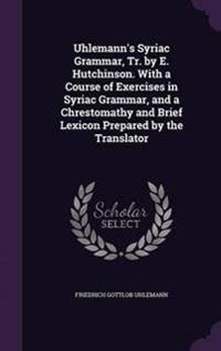 Uhlemann's Syriac Grammar, Tr. by E. Hutchinson. with a Course of Exercises in Syriac Grammar, and a Chrestomathy and Brief Lexicon Prepared by the Translator