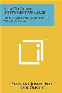 How to Be an Instrument of Peace: The Message of St. Francis to the World of Today