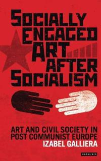 Socially Engaged Art After Socialism: Art and Civil Society in Post Communist Europe