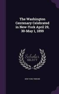 The Washington Centenary Celebrated in New-York April 29, 30-May 1, 1899