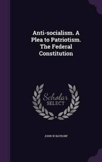 Anti-Socialism. a Plea to Patriotism. the Federal Constitution