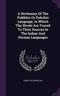 A Dictionary of the Pukkhto or Pukshto Language, in Which the Words Are Traced to Their Sources in the Indian and Persian Languages