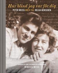 Hur blind jag var för dig : Peter Weiss brev till Helga Henschen