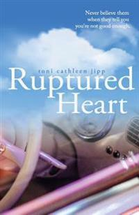 Ruptured Heart: Never Believe Them When They Tell You You're Not Good Enough.