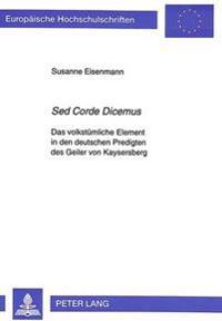 sed Corde Dicemus: Das Volkstuemliche Element in Den Deutschen Predigten Des Geiler Von Kaysersberg