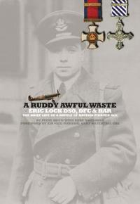 A Ruddy Awful Waste: Eric Lock Dso, Dfc & Bar: The Brief Life of a Battle of Britain Ace