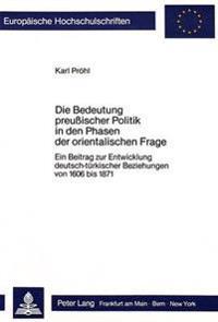 Die Bedeutung Preussischer Politik in Den Phasen Der Orientalischen Frage: Ein Beitrag Zur Entwicklung Deutsch-Tuerkischer Beziehungen Von 1606 Bis 18
