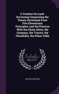 A Treatise on Land-Surveying Comprising the Theory Developed from Five Elementary Principles; And the Practice with the Chain Alone, the Compass, the Transit, the Theodolite, the Plane Table