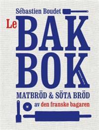 Le Bakbok : Matbröd & sötebröd av den franske bagaren