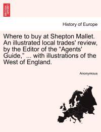 Where to Buy at Shepton Mallet. an Illustrated Local Trades' Review, by the Editor of the Agents' Guide, ... with Illustrations of the West of England.