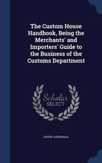 The Custom House Handbook, Being the Merchants' and Importers' Guide to the Business of the Customs Department