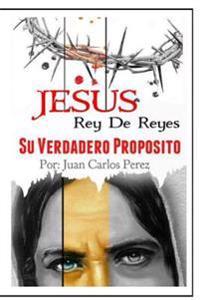 Jesus Rey de Reyes.: Su Verdadero Proposito