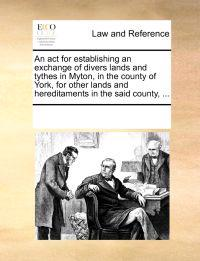 An ACT for Establishing an Exchange of Divers Lands and Tythes in Myton, in the County of York, for Other Lands and Hereditaments in the Said County, ...